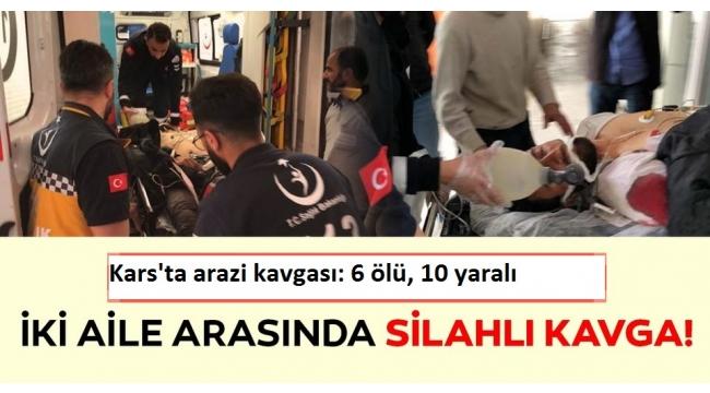 Kars'ta iki aile arasında silahlı kavga! 6 ölü 10 yaralı.
