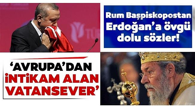 Rum Başpiskopostan Başkan Erdoğan'a övgü: Gerçek bir vatansever.